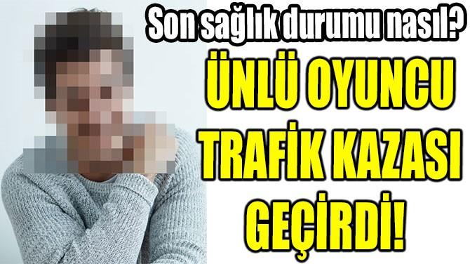 ÜNLÜ OYUNCU TRAFİK KAZASI GEÇİRDİ!