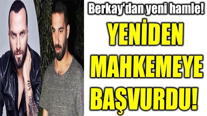 BERKAY'DAN YENİ HAMLE!