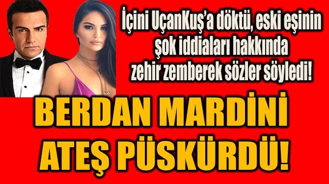 BERDAN MARDİNİ  ATEŞ PÜSKÜRDÜ!