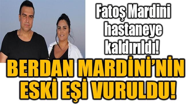 BERDAN MARDİNİ'NİN  ESKİ EŞİ VURULDU!