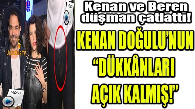 """KENAN DOĞULU'NUN """"DÜKKÂNLARI  AÇIK KALMIŞ!"""""""
