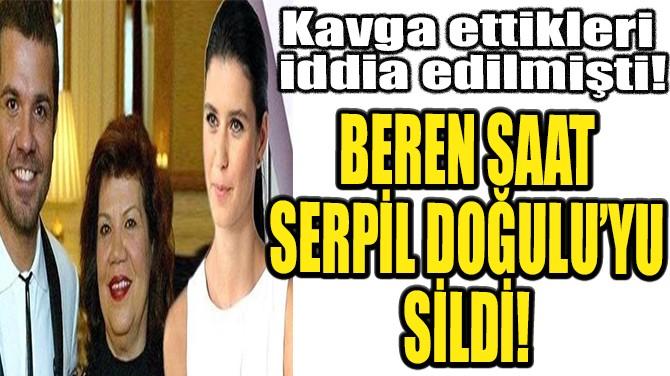 BEREN SAAT SERPİL DOĞULU'YU SİLDİ!