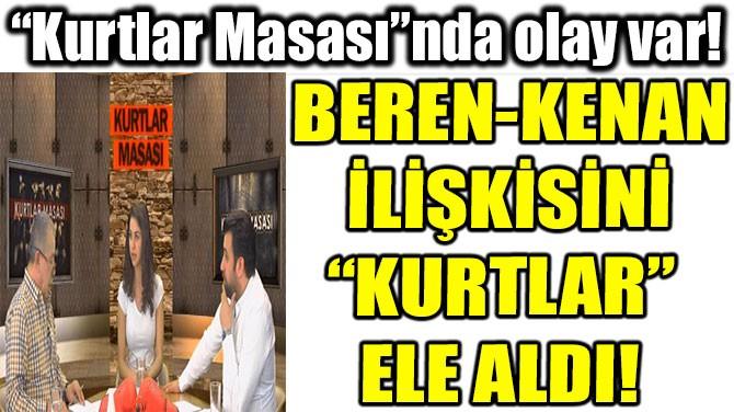 """BEREN-KENAN İLİŞKİSİNİ """"KURTLAR""""  ELE ALDI!"""