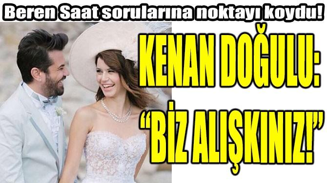 """KENAN DOĞULU: """"BİZ ALIŞKINIZ!"""""""