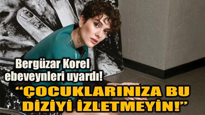 """""""ÇOCUKLARINIZA BU DİZİYİ İZLETMEYİN!"""""""