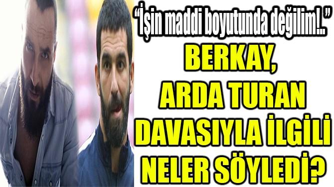 """BERKAY: """"İŞİN MADDİ BOYUTUNDA DEĞİLİM!.."""""""