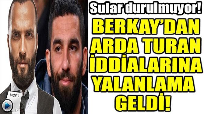 BERKAY'DAN ARDA TURAN İDDİALARINA YALANLAMA GELDİ!