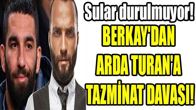 BERKAY'DAN  ARDA TURAN'A  TAZMİNAT DAVASI!