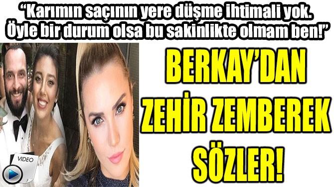 BERKAY'DAN ZEHİR  ZEMBEREK SÖZLER!