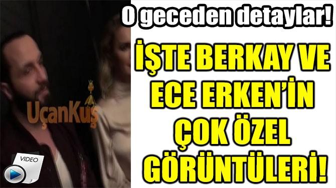 İŞTE BERKAY VE  ECE ERKEN'İN  ÇOK ÖZEL  GÖRÜNTÜLERİ!