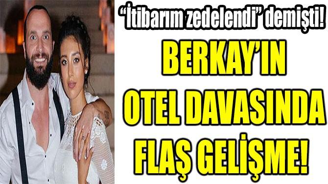 BERKAY'IN OTEL DAVASINDA FLAŞ GELİŞME!