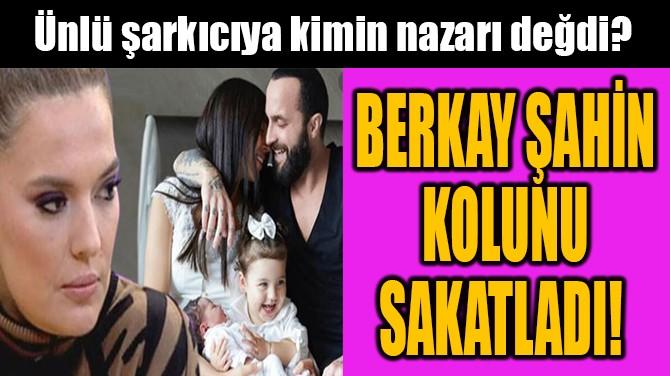 BERKAY ŞAHİN GECE YARISI HASTANEYE KALDIRILDI!