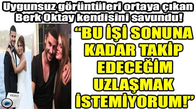 """BERK OKTAY: """"UZLAŞMAK İSTEMİYORUM!"""""""