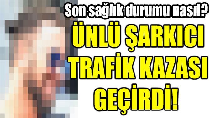 ÜNLÜ ŞARKICI TRAFİK KAZASI GEÇİRDİ!
