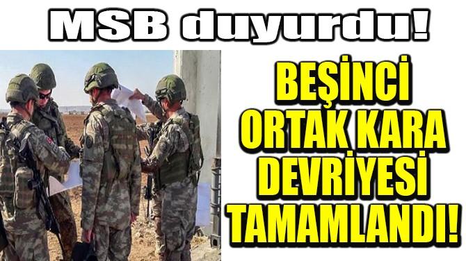 BEŞİNCİ ORTAK KARA DEVRİYESİ TAMAMLANDI!