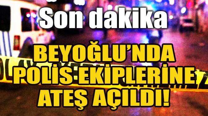 BEYOĞLU'NDA POLİS EKİPLERİNE ATEŞ AÇILDI!