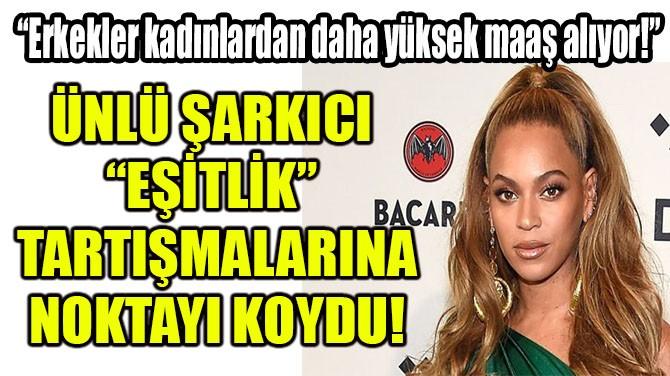 """ÜNLÜ ŞARKICI """"EŞİTLİK"""" TARTIŞMALARINA NOKTAYI KOYDU!"""
