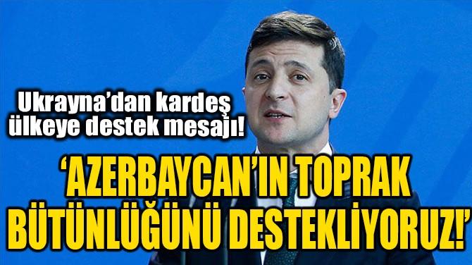 'AZERBAYCAN'IN TOPRAK BÜTÜNLÜĞÜNÜ DESTEKLİYORUZ!'