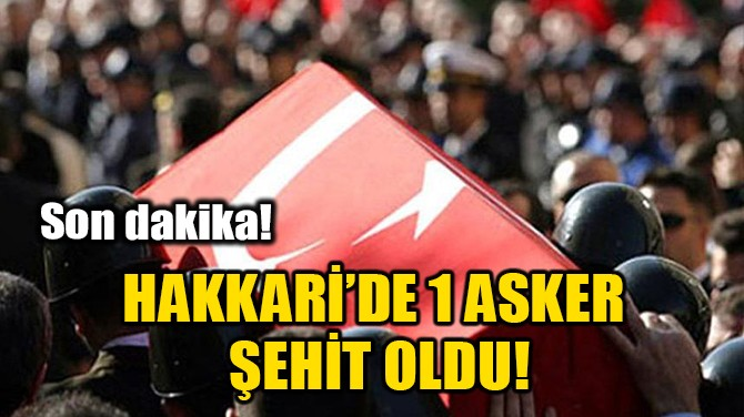 HAKKARİ'DE 1 ASKER ŞEHİT OLDU!