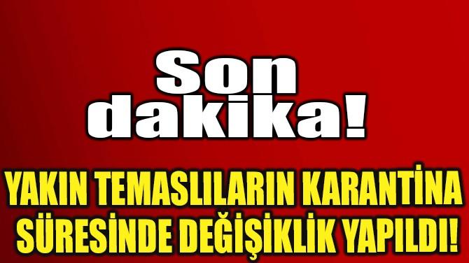 YAKIN TEMASLILARIN KARANTİNA SÜRESİNDE DEĞİŞİKLİK YAPILDI!