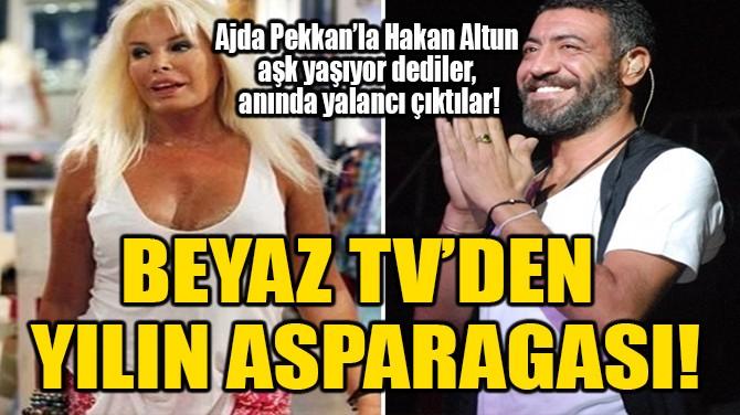 BEYAZ TV'DEN YILIN ASPARAGASI!