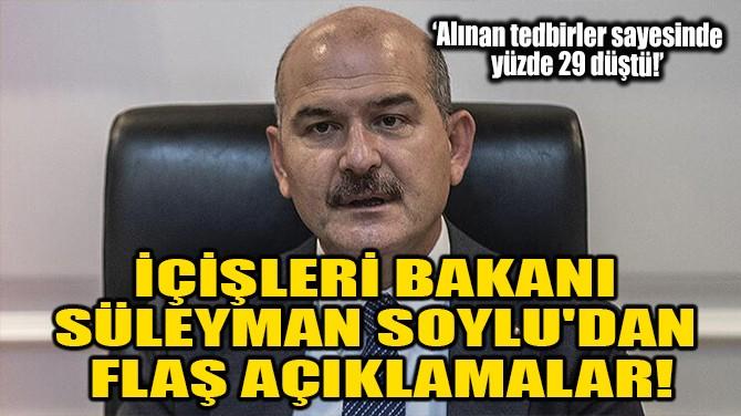 BAKAN SOYLU'DAN FLAŞ AÇIKLAMALAR!