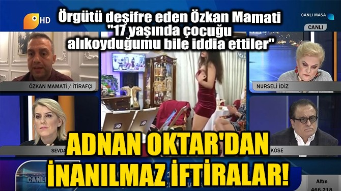 ADNAN OKTAR'DAN  İNANILMAZ İFTİRALAR!