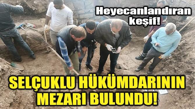 SELÇUKLU HÜKÜMDARININ MEZARI BULUNDU!
