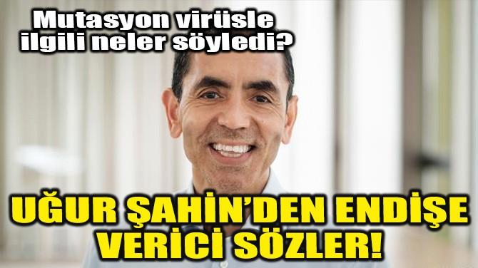 UĞUR ŞAHİN'DEN ENDİŞE VERİCİ SÖZLER!