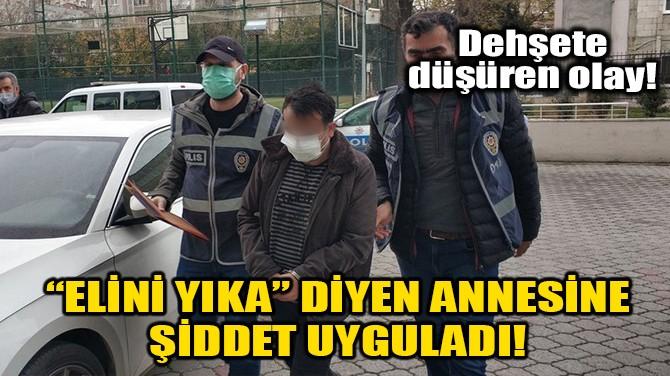 """""""ELİNİ YIKA"""" DİYEN ANNESİNE ŞİDDET UYGULADI!"""