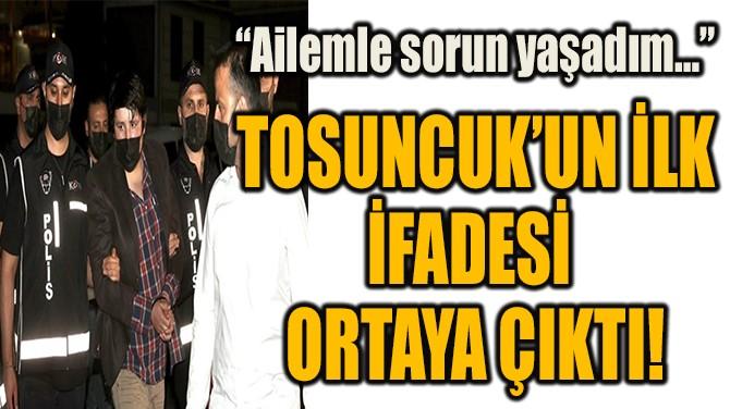 TOSUNCUK'UN İLK İFADESİ ORTAYA ÇIKTI!