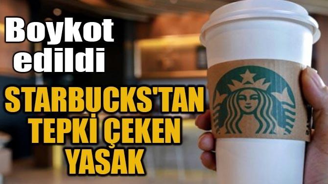 STARBUCKS'TAN TEPKİ ÇEKEN YASAK