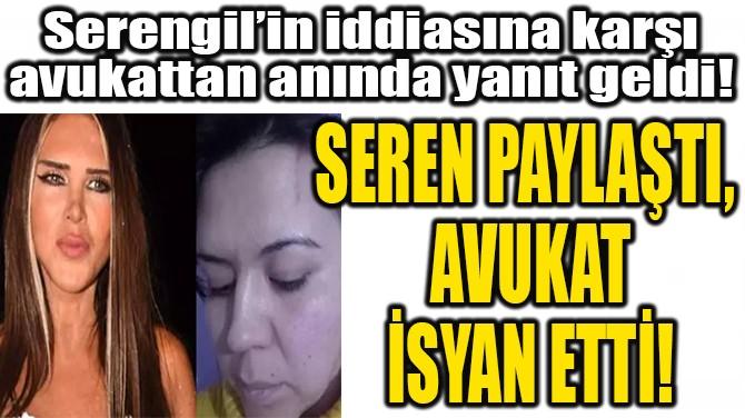 SEREN PAYLAŞTI,  AVUKAT İSYAN ETTİ!