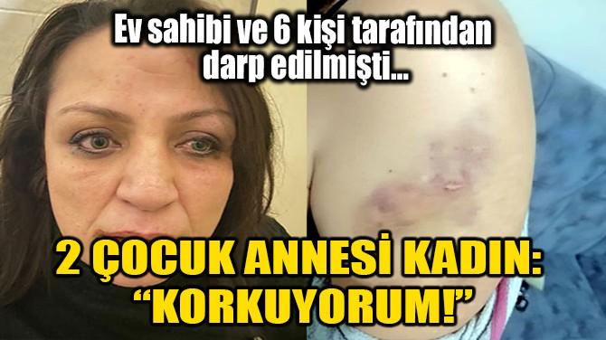 """2 ÇOCUK ANNESİ KADIN: """"KORKUYORUM!"""""""