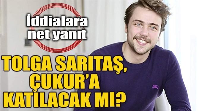 TOLGA SARITAŞ, ÇUKUR'A KATILACAK MI?