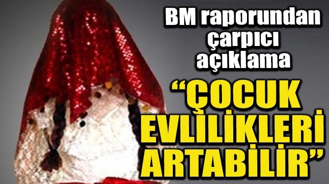 """""""ÇOCUK EVLİLİKLERİ ARTABİLİR"""""""