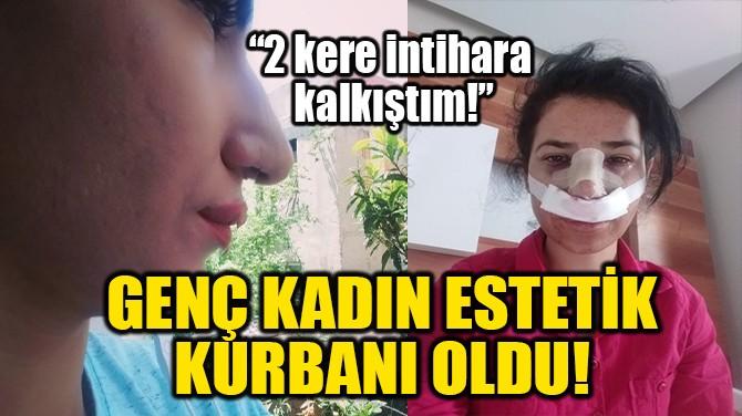 GENÇ KADIN ESTETİK KURBANI OLDU!