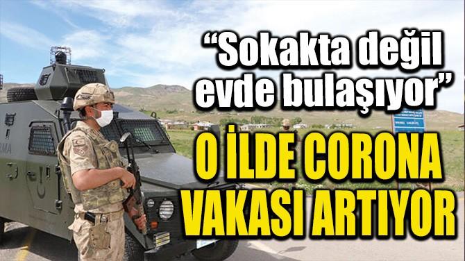 O İLDE CORONA VAKASI ARTIYOR