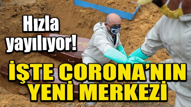 İŞTE CORONA'NIN YENİ MERKEZİ