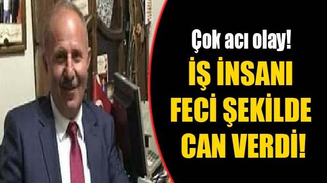İŞ İNSANI FECİ ŞEKİLDE CAN VERDİ!