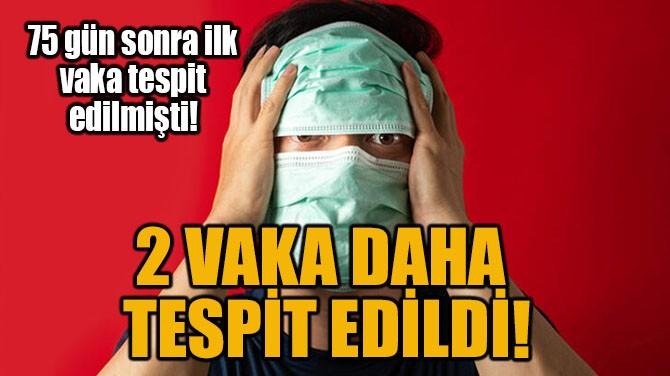 2 VAKA DAHA TESPİT EDİLDİ!