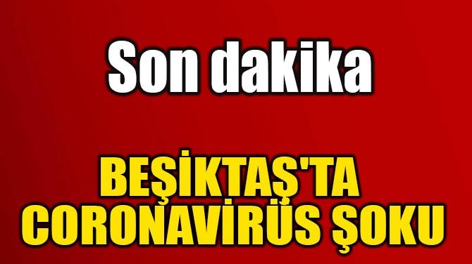 BEŞİKTAŞ'TA CORONAVİRÜS ŞOKU