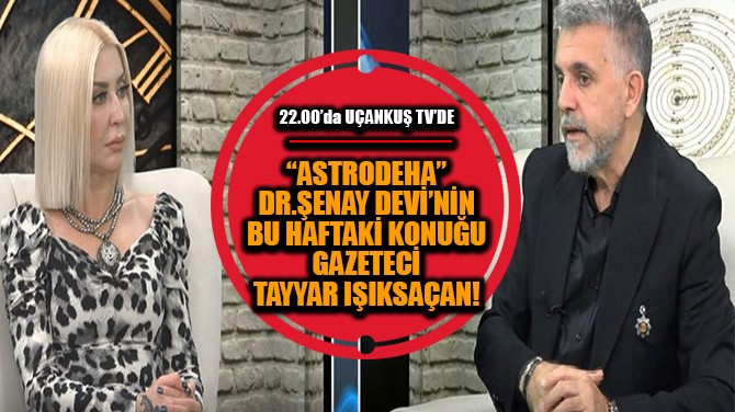 ŞENAY DEVİ'NİN BU HAFTAKİ KONUĞU TAYYAR  IŞIKSAÇAN!