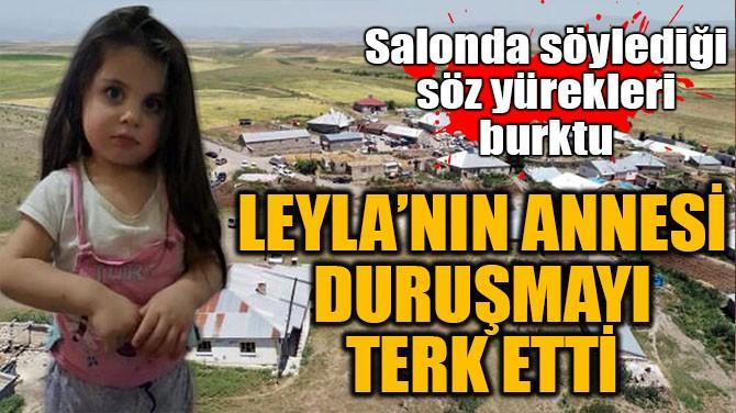 LEYLA'NIN ANNESİ DURUŞMA SALONUNU TERK ETTİ