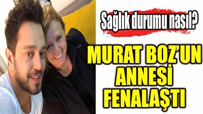 MURAT BOZ'UN ANNESİ FENALAŞTI