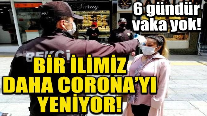 BİR İLİMİZ DAHA CORONA'YI YENİYOR