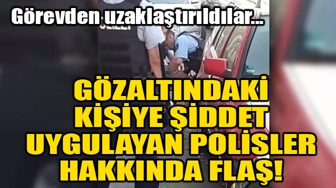 GÖZALTINDAKİ KİŞİYE ŞİDDET UYGULAYAN POLİSLER HAKKINDA FLAŞ!