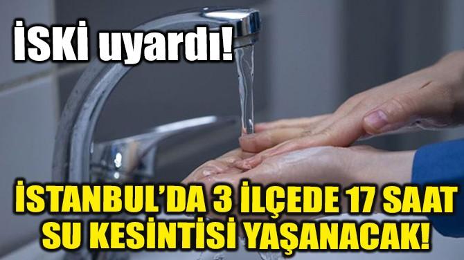 İSTANBUL'DA 3 İLÇEDE 17 SAAT SU KESİNTİSİ YAŞANACAK!