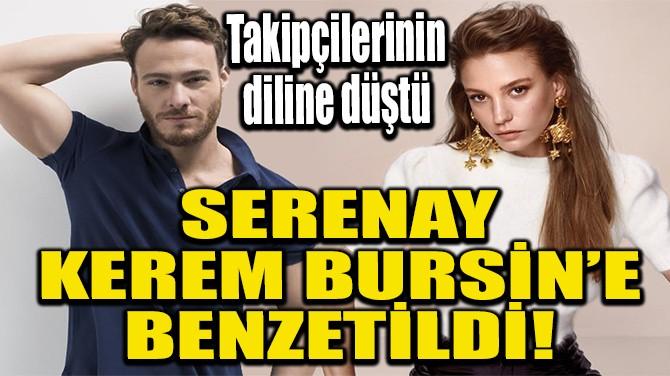 SERENAY KEREM BURSİN'E BENZETİLDİ