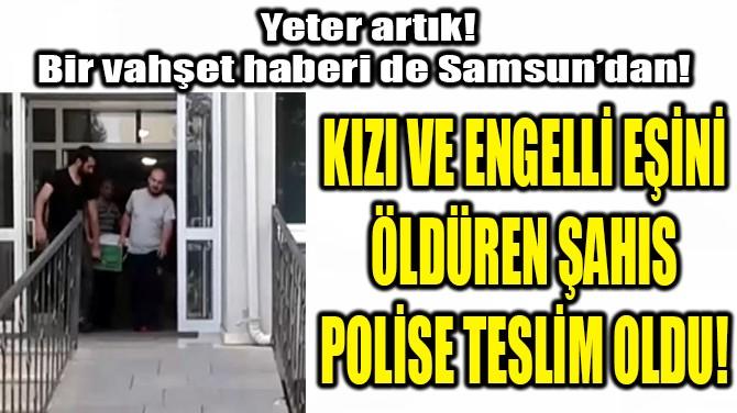 BİR VAHŞET HABERİ DE SAMSUN'DAN!